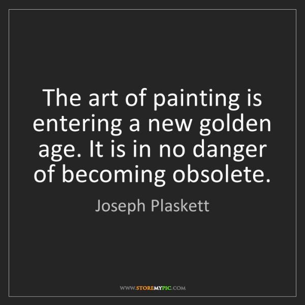 Joseph Plaskett: The art of painting is entering a new golden age. It...