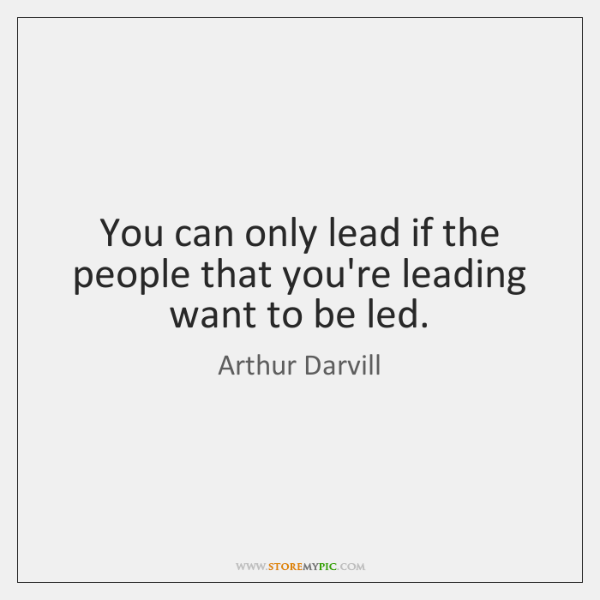You can only lead if the people that you're leading want to ...