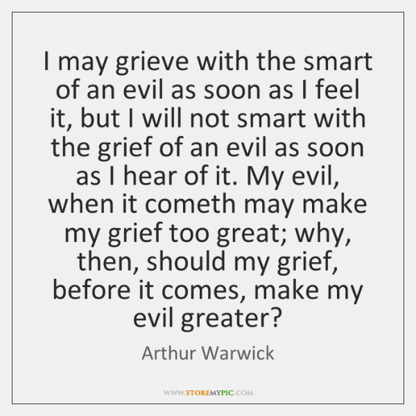 I may grieve with the smart of an evil as soon as ...