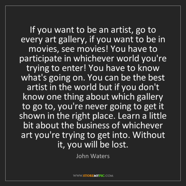 John Waters: If you want to be an artist, go to every art gallery,...