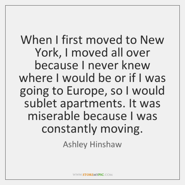 When I first moved to New York, I moved all over because ...