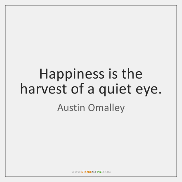 Happiness is the harvest of a quiet eye.