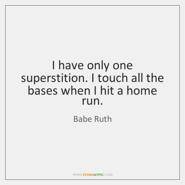 I have only one superstition. I touch all the bases when I ...