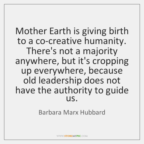 Mother Earth is giving birth to a co-creative humanity. There's not a ...