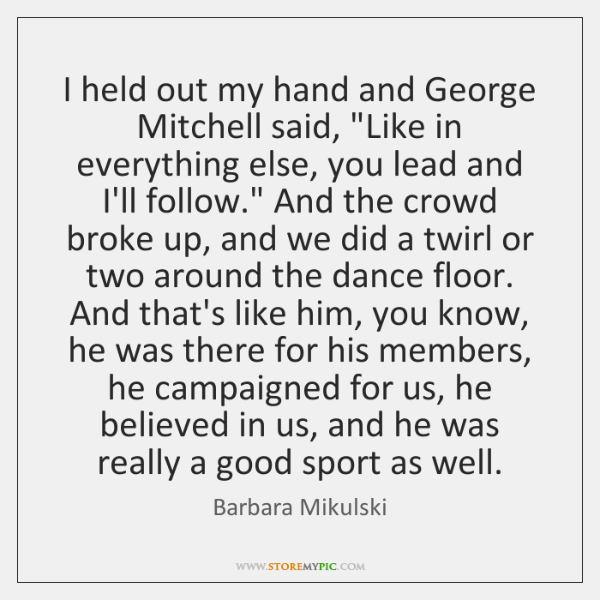 I held out my hand and George Mitchell said,