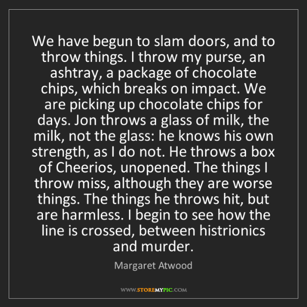 Margaret Atwood: We have begun to slam doors, and to throw things. I throw...