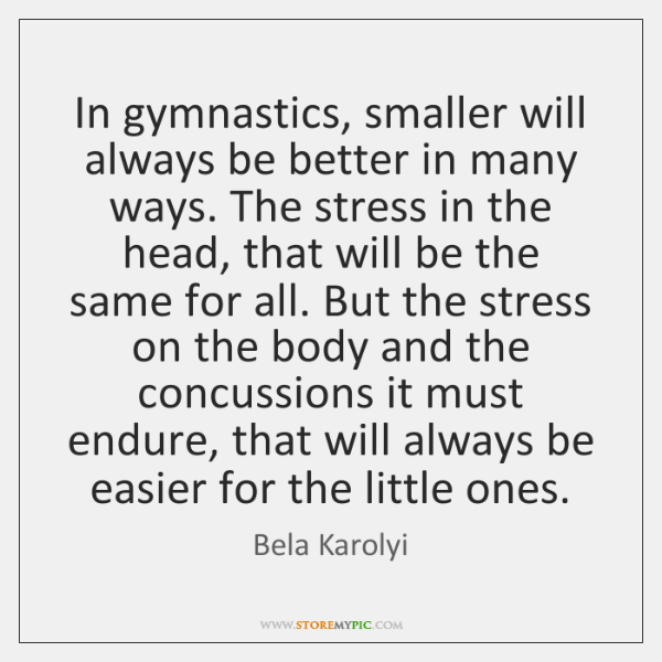 In gymnastics, smaller will always be better in many ways. The stress ...