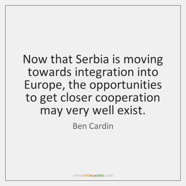 Now that Serbia is moving towards integration into Europe, the opportunities to ...