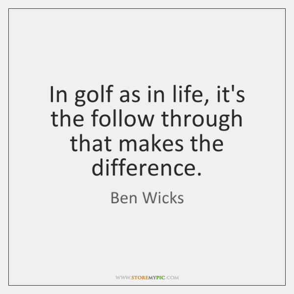 In golf as in life, it's the follow through that makes the ...
