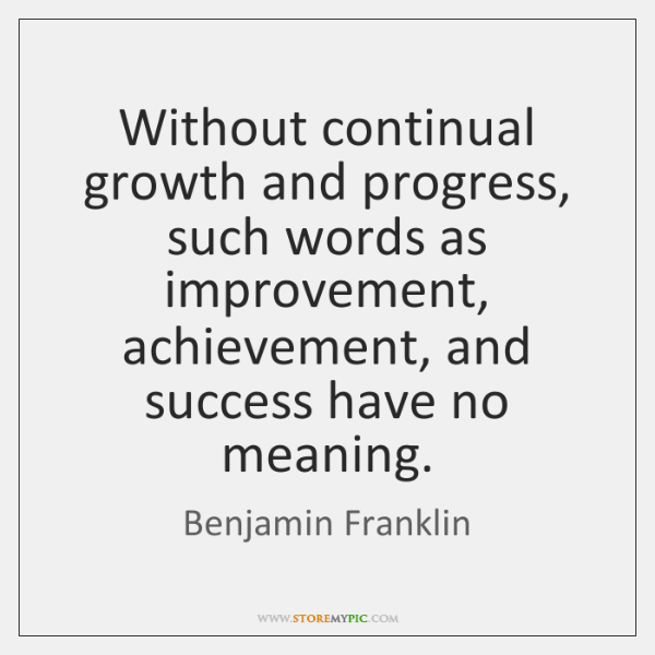 Without continual growth and progress, such words as improvement, achievement, and success ...
