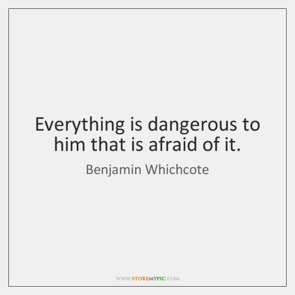 Everything is dangerous to him that is afraid of it.