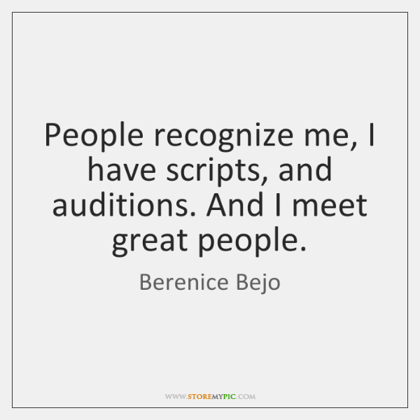 People recognize me, I have scripts, and auditions. And I meet great ...