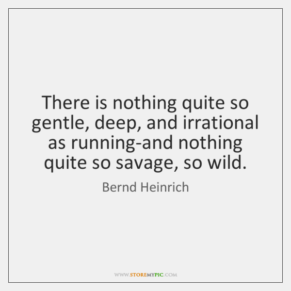 There is nothing quite so gentle, deep, and irrational as running-and nothing ...