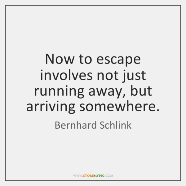 Now to escape involves not just running away, but arriving somewhere.