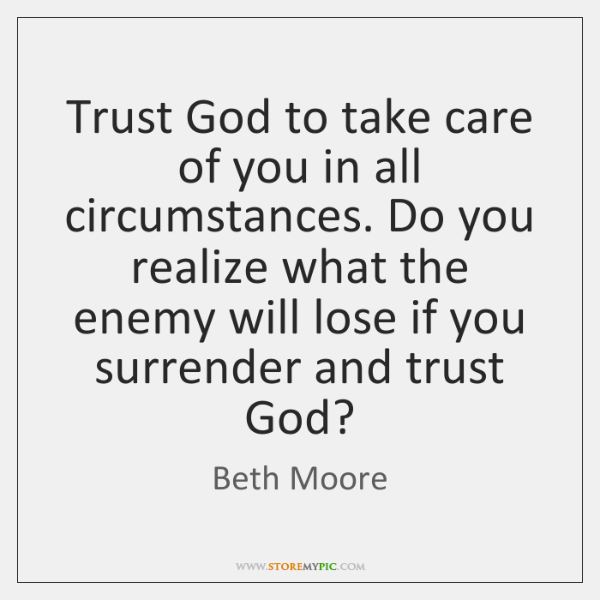 Trust God to take care of you in all circumstances  Do you