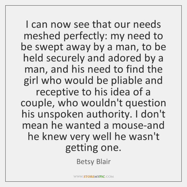 I can now see that our needs meshed perfectly: my need to ...