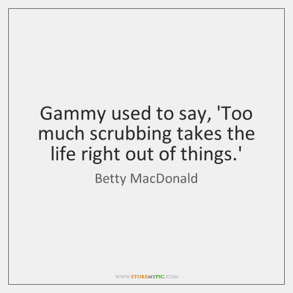 Gammy used to say, 'Too much scrubbing takes the life right out ...