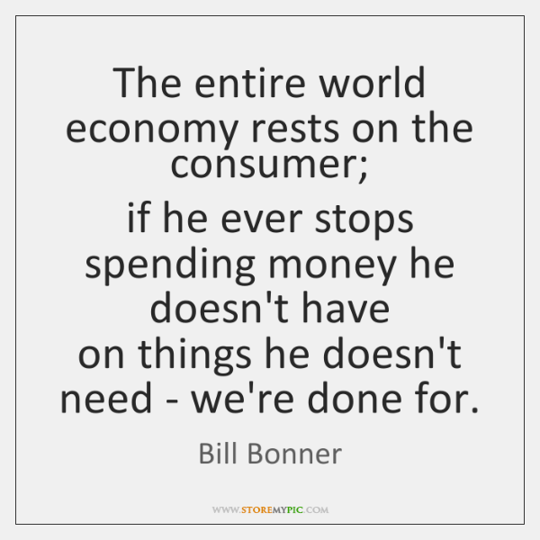 The entire world economy rests on the consumer;  if he ever stops ...