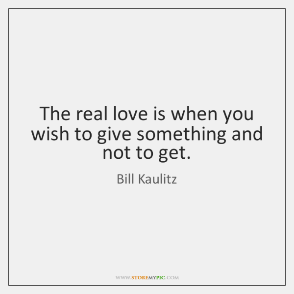 The real love is when you wish to give something and not ...