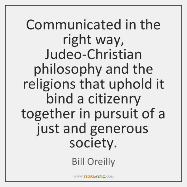 Communicated in the right way, Judeo-Christian philosophy and the religions that uphold ...