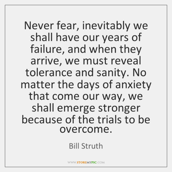 Never fear, inevitably we shall have our years of failure, and when ...