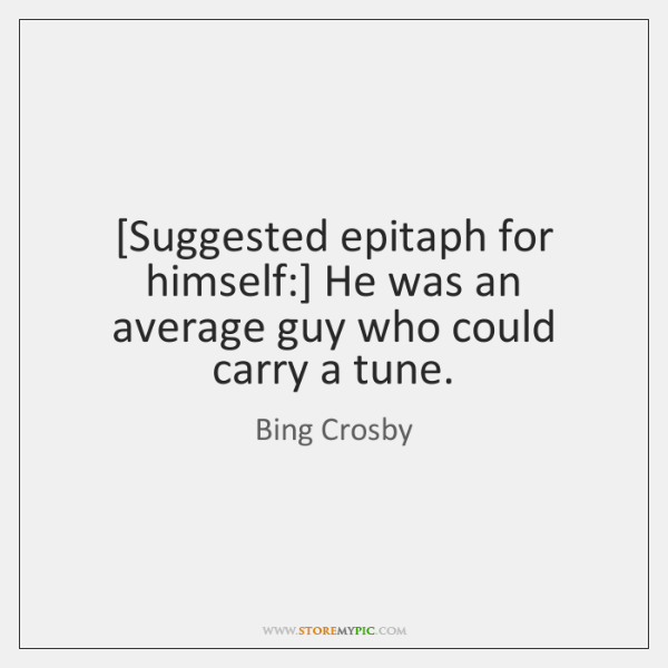 [Suggested epitaph for himself:] He was an average guy who could carry ...