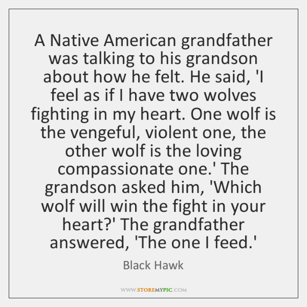 A Native American grandfather was talking to his grandson about how he ...