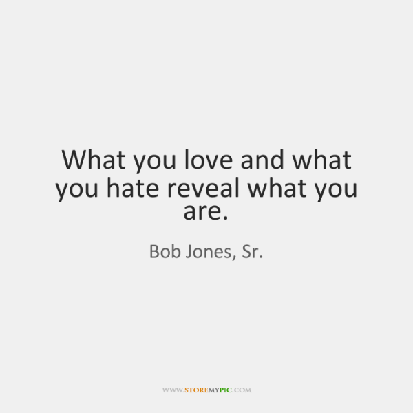 What you love and what you hate reveal what you are.