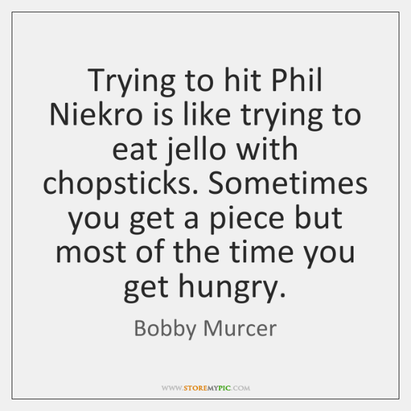 Trying to hit Phil Niekro is like trying to eat jello with ...