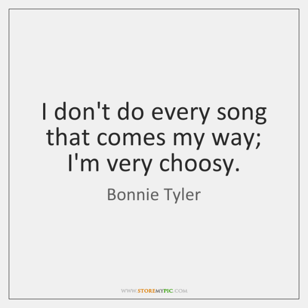 I don't do every song that comes my way; I'm very choosy.