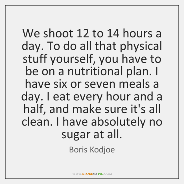 We shoot 12 to 14 hours a day. To do all that physical stuff ...
