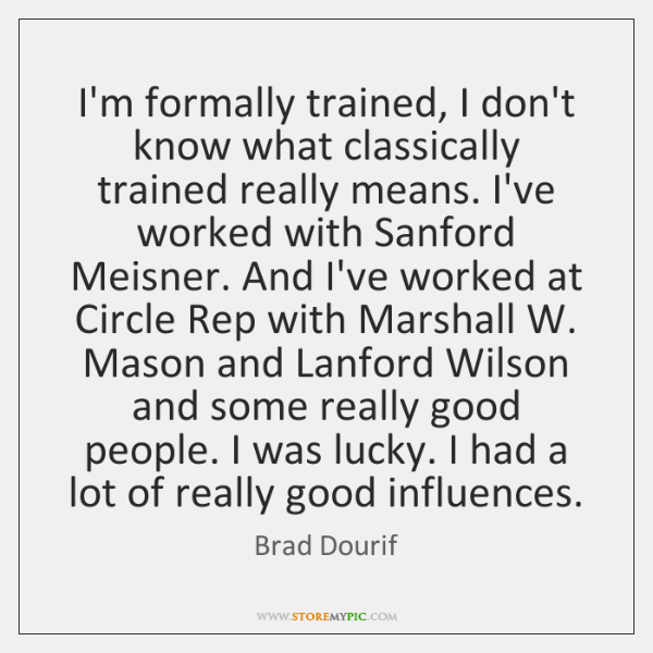 I'm formally trained, I don't know what classically trained really means. I've ...