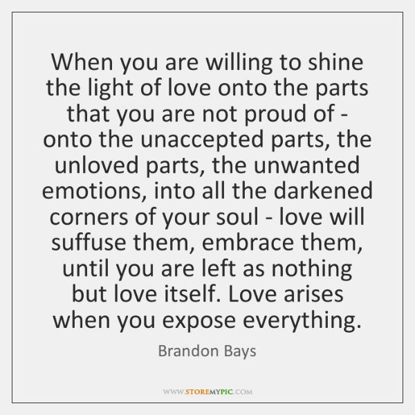 When you are willing to shine the light of love onto the ...