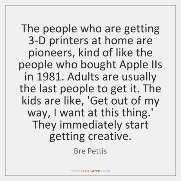 The people who are getting 3-D printers at home are pioneers, kind ...