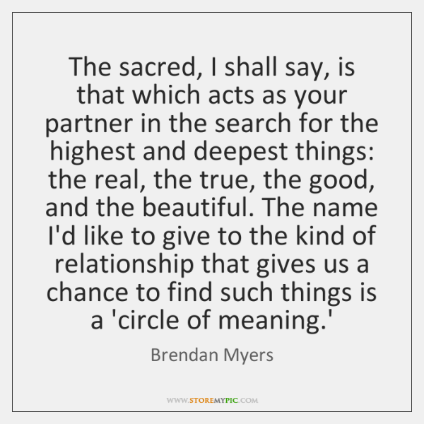 The sacred, I shall say, is that which acts as your partner ...