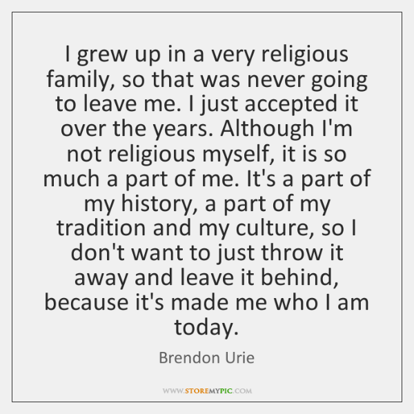 I grew up in a very religious family, so that was never ...