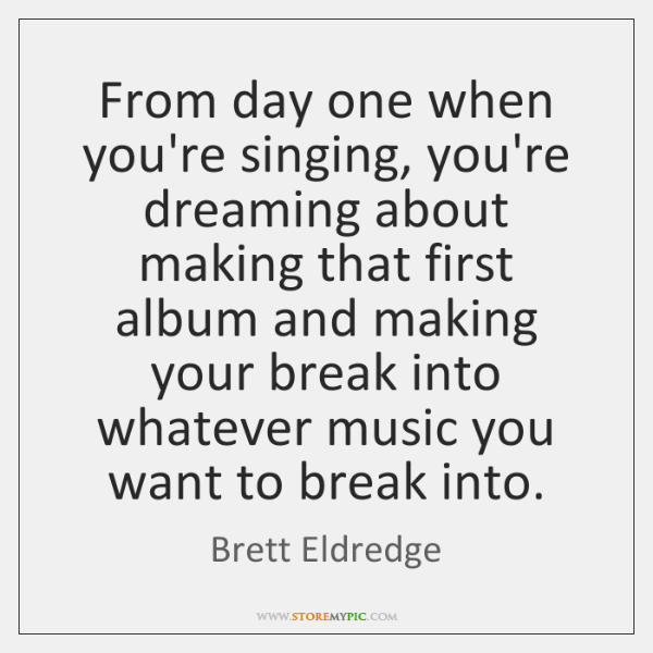 From day one when you're singing, you're dreaming about making that first ...