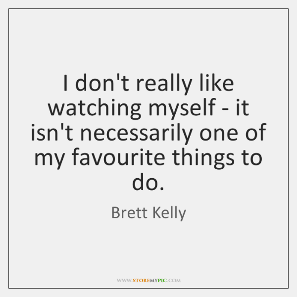 I don't really like watching myself - it isn't necessarily one of ...