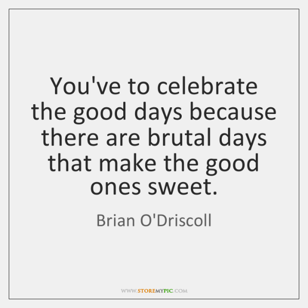 You've to celebrate the good days because there are brutal days that ...