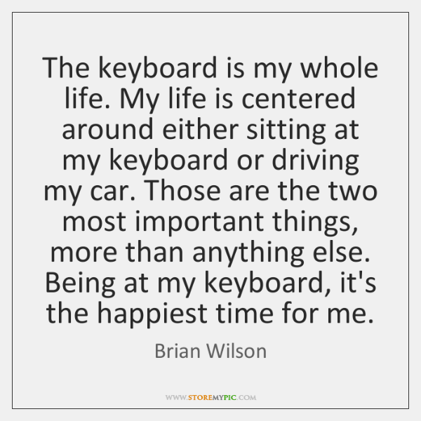 The keyboard is my whole life. My life is centered around either ...