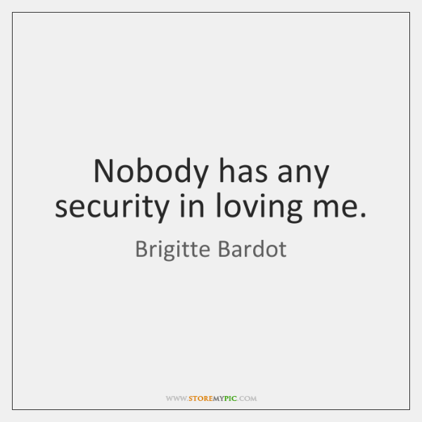 Nobody has any security in loving me.