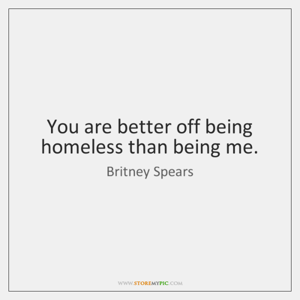 You Are Better Off Being Homeless Than Being Me Storemypic