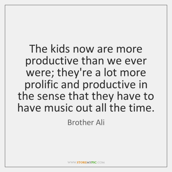 The kids now are more productive than we ever were; they're a ...