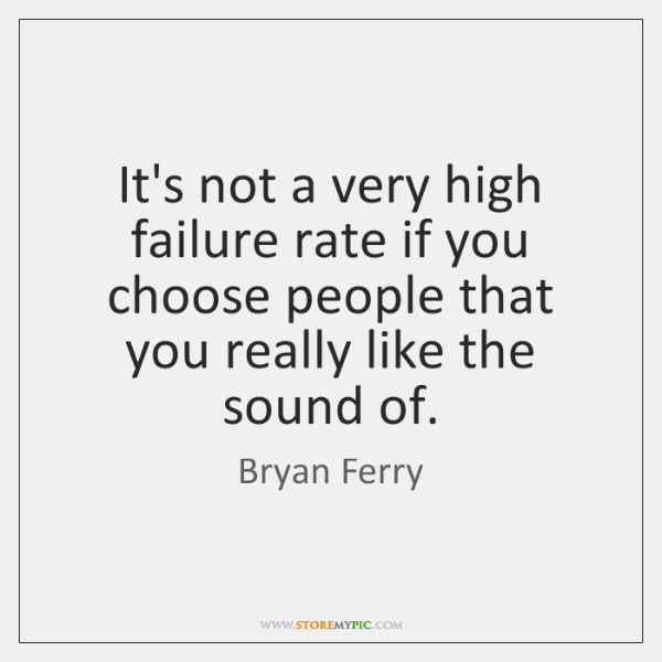 It's not a very high failure rate if you choose people that ...