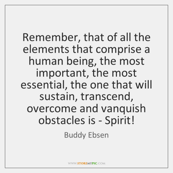 Remember, that of all the elements that comprise a human being, the ...