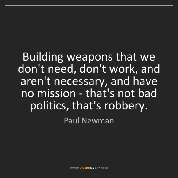 Paul Newman: Building weapons that we don't need, don't work, and...