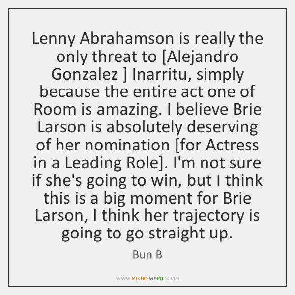 Lenny Abrahamson is really the only threat to [Alejandro Gonzalez ] Inarritu, simply ...
