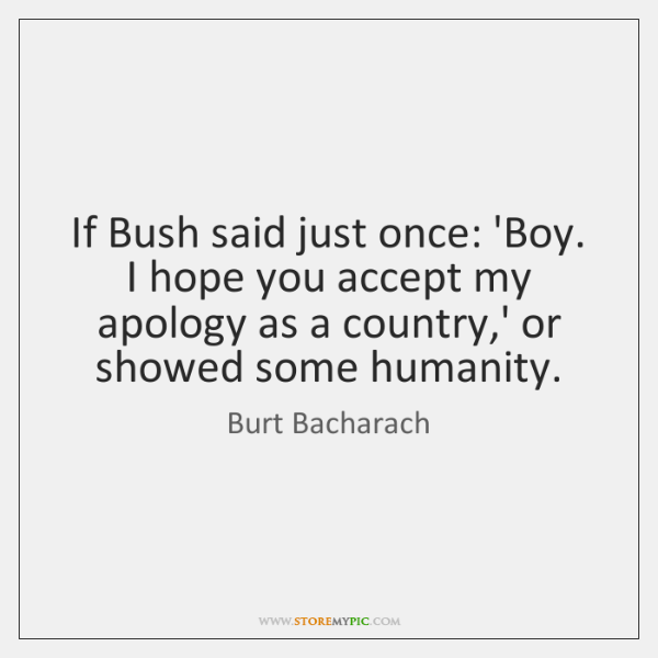 If Bush said just once: 'Boy. I hope you accept my apology ...