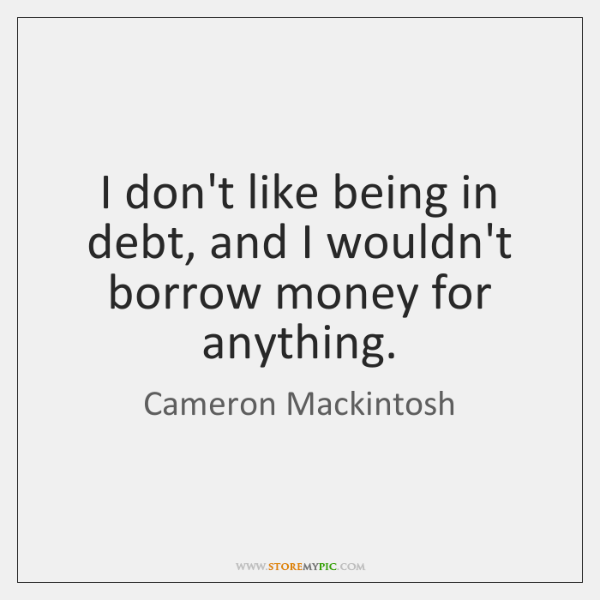 I don't like being in debt, and I wouldn't borrow money for ...
