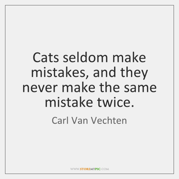 Cats seldom make mistakes, and they never make the same mistake twice.